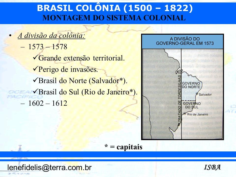BRASIL COLÔNIA (1500 – 1822) ISBA lenefidelis@terra.com.br MONTAGEM DO SISTEMA COLONIAL A divisão da colônia: –1573 – 1578 Grande extensão territorial