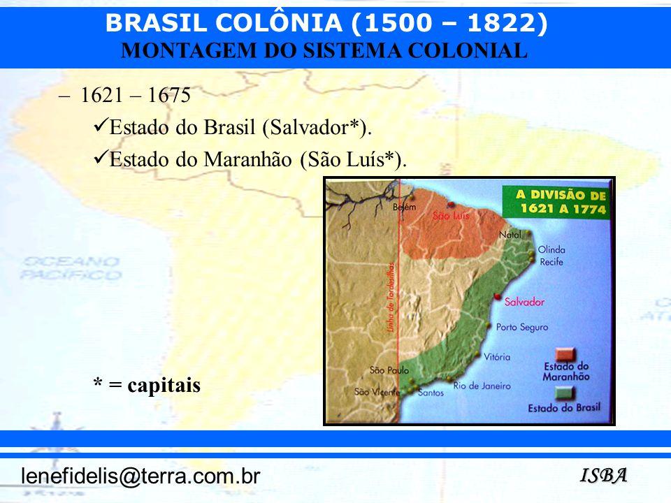 BRASIL COLÔNIA (1500 – 1822) ISBA lenefidelis@terra.com.br MONTAGEM DO SISTEMA COLONIAL –1621 – 1675 Estado do Brasil (Salvador*). Estado do Maranhão
