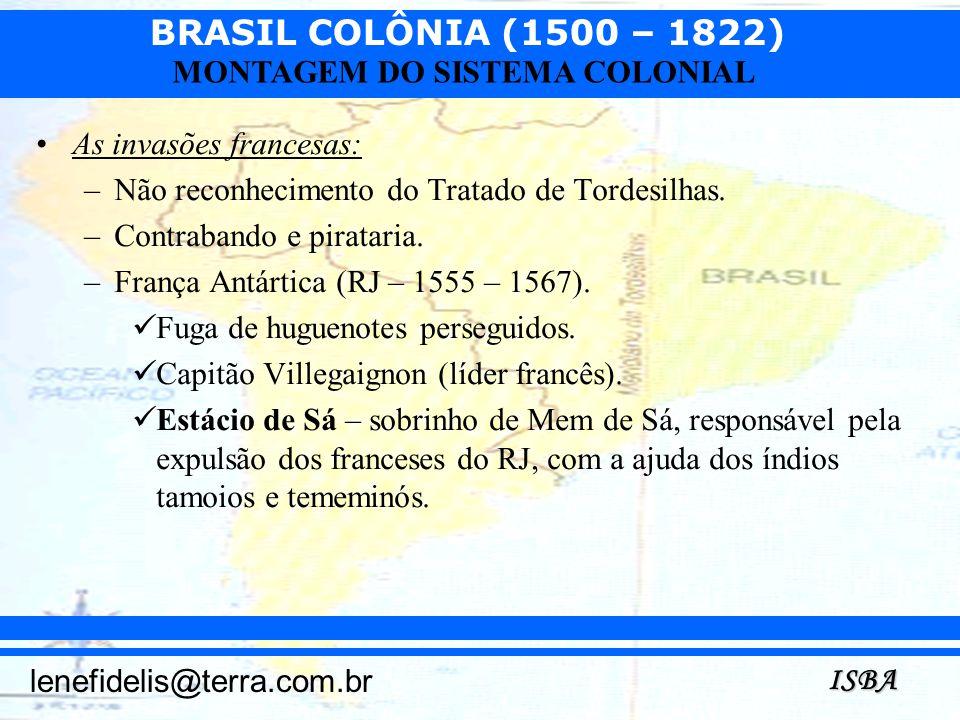 BRASIL COLÔNIA (1500 – 1822) ISBA lenefidelis@terra.com.br MONTAGEM DO SISTEMA COLONIAL As invasões francesas: –Não reconhecimento do Tratado de Torde