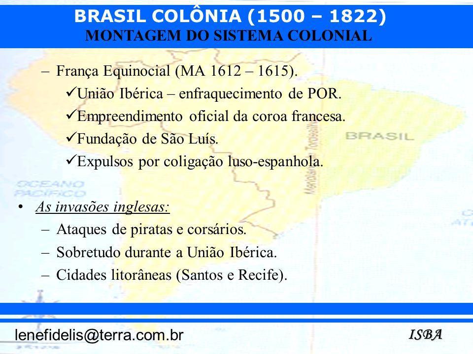 BRASIL COLÔNIA (1500 – 1822) ISBA lenefidelis@terra.com.br MONTAGEM DO SISTEMA COLONIAL –França Equinocial (MA 1612 – 1615). União Ibérica – enfraquec