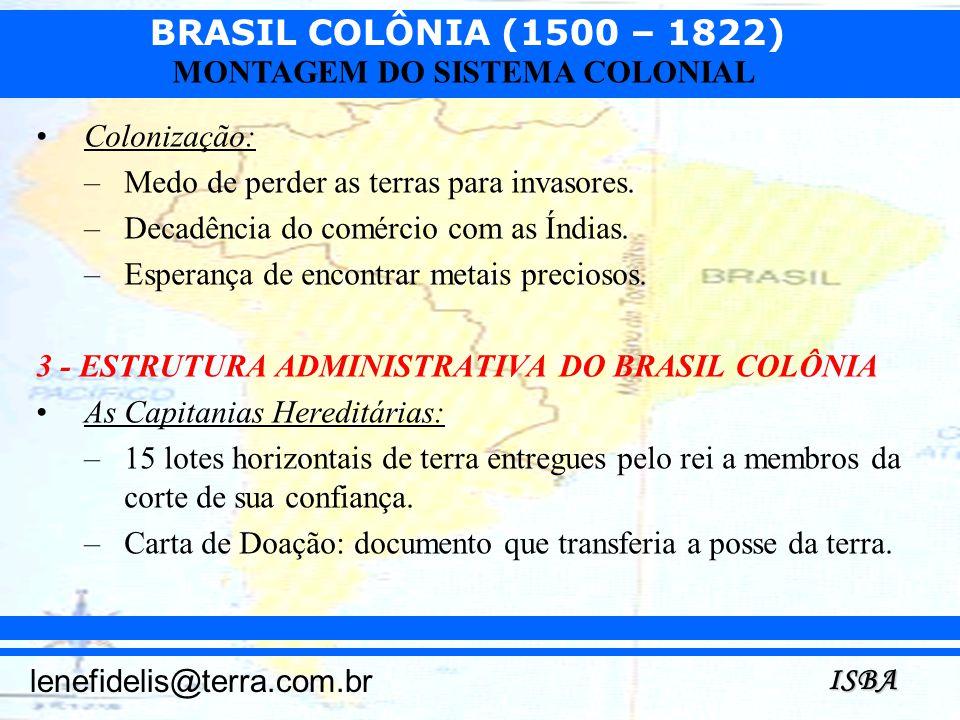 BRASIL COLÔNIA (1500 – 1822) ISBA lenefidelis@terra.com.br MONTAGEM DO SISTEMA COLONIAL Colonização: –Medo de perder as terras para invasores. –Decadê