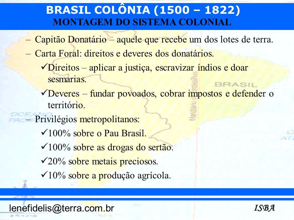 BRASIL COLÔNIA (1500 – 1822) ISBA lenefidelis@terra.com.br MONTAGEM DO SISTEMA COLONIAL –Capitão Donatário – aquele que recebe um dos lotes de terra.