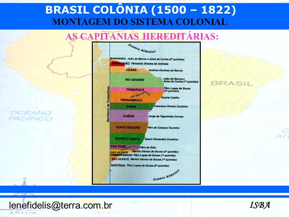 BRASIL COLÔNIA (1500 – 1822) ISBA lenefidelis@terra.com.br MONTAGEM DO SISTEMA COLONIAL AS CAPITANIAS HEREDITÁRIAS: