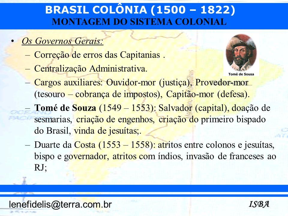BRASIL COLÔNIA (1500 – 1822) ISBA lenefidelis@terra.com.br MONTAGEM DO SISTEMA COLONIAL Os Governos Gerais: –Correção de erros das Capitanias. –Centra