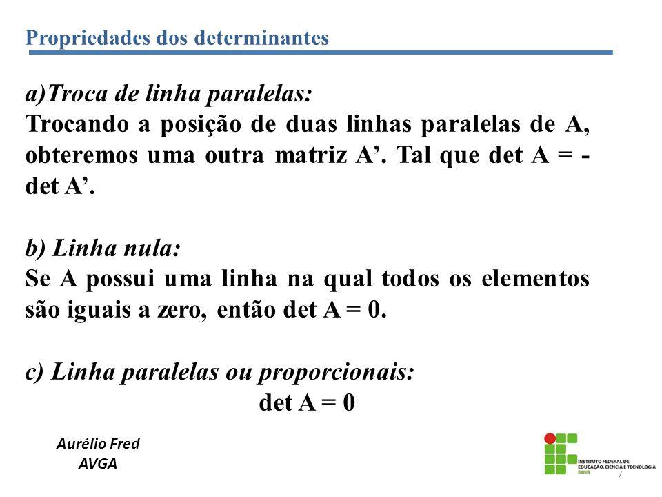 Propriedades dos determinantes a)Troca de linha paralelas: Trocando a posição de duas linhas paralelas de A, obteremos uma outra matriz A. Tal que det