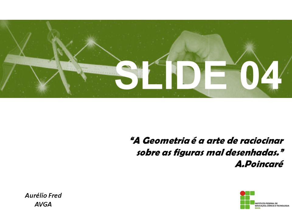 A Geometria é a arte de raciocinar sobre as figuras mal desenhadas. A.Poincaré Aurélio Fred AVGA SLIDE 04