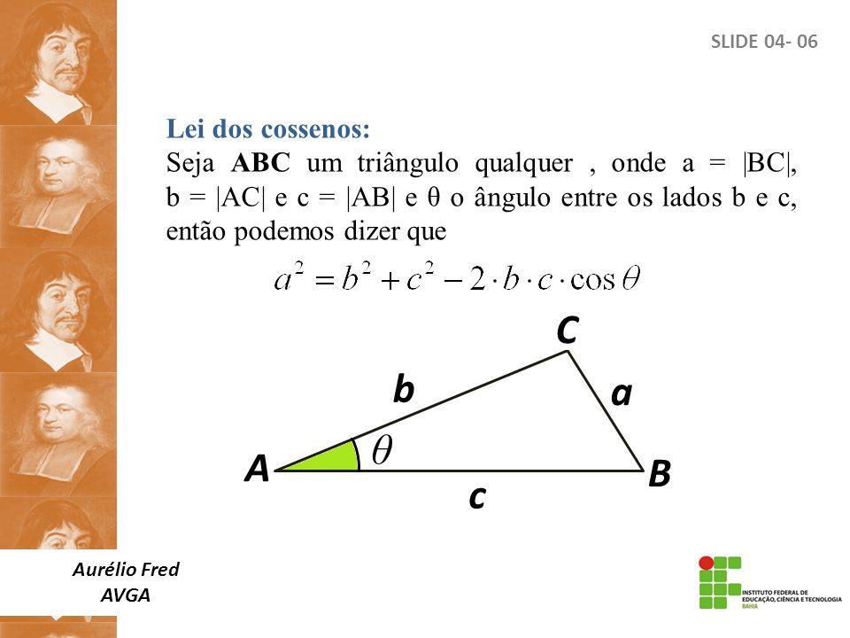 SLIDE 04- 06 Lei dos cossenos: Seja ABC um triângulo qualquer, onde a = |BC|, b = |AC| e c = |AB| e θ o ângulo entre os lados b e c, então podemos diz