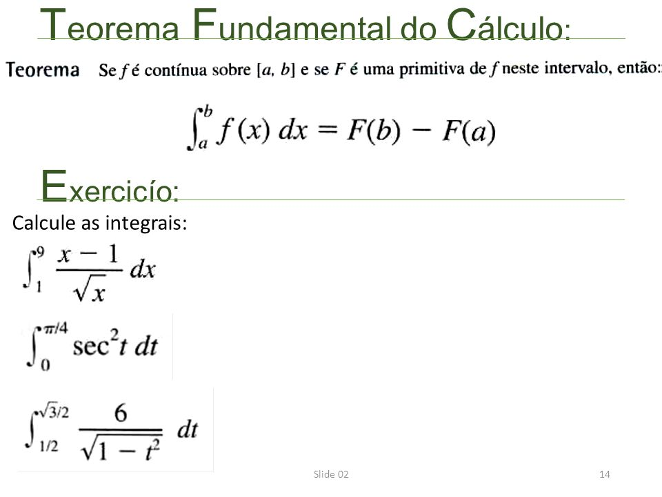 Slide 0214 T eorema F undamental do C álculo : E xercicío: Calcule as integrais: