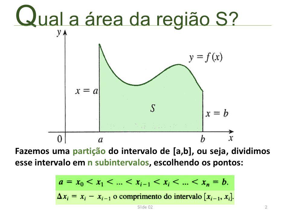 Q ual a área da região S? 2Slide 02 Fazemos uma partição do intervalo de [a,b], ou seja, dividimos esse intervalo em n subintervalos, escolhendo os po