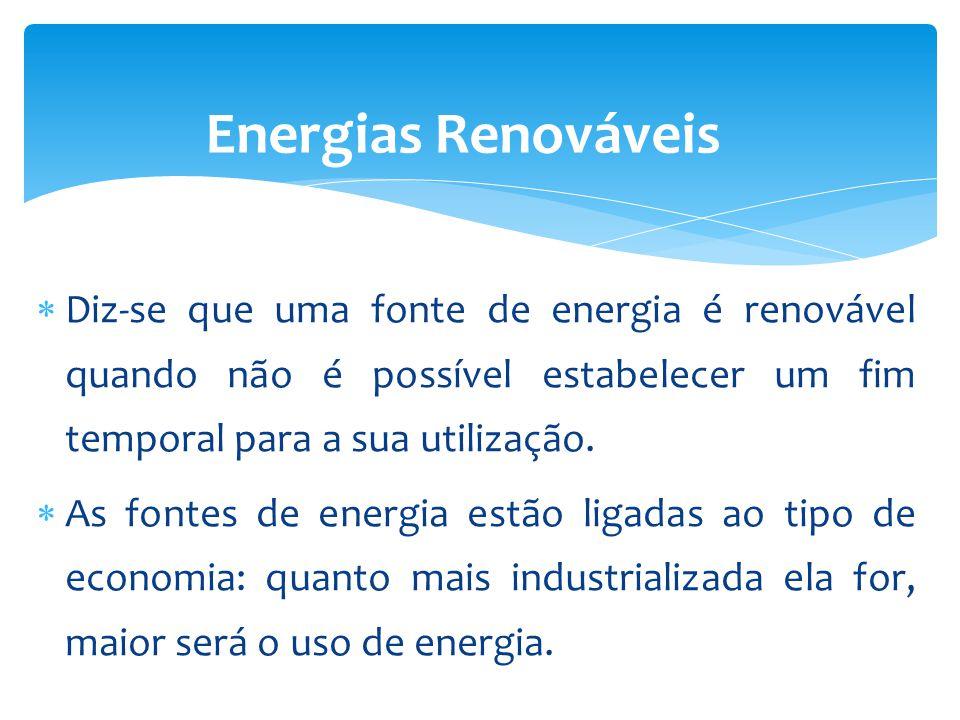 Diz-se que uma fonte de energia é renovável quando não é possível estabelecer um fim temporal para a sua utilização. As fontes de energia estão ligada