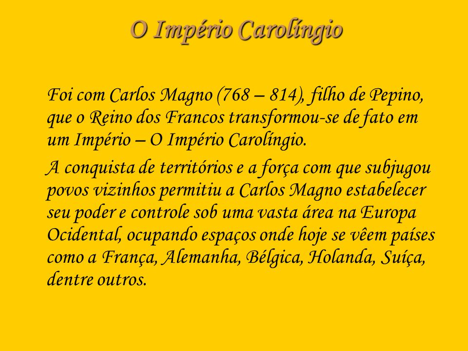 O Império Carolíngio Foi com Carlos Magno (768 – 814), filho de Pepino, que o Reino dos Francos transformou-se de fato em um Império – O Império Carol