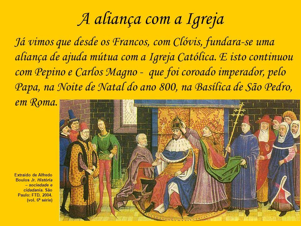 A aliança com a Igreja Já vimos que desde os Francos, com Clóvis, fundara-se uma aliança de ajuda mútua com a Igreja Católica. E isto continuou com Pe