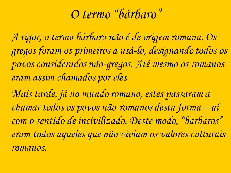 O termo bárbaro A rigor, o termo bárbaro não é de origem romana. Os gregos foram os primeiros a usá-lo, designando todos os povos considerados não-gre