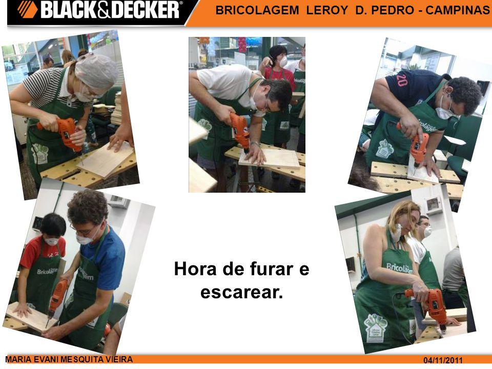 MARIA EVANI MESQUITA VIEIRA 04/11/2011 BRICOLAGEM LEROY D. PEDRO - CAMPINAS Hora de furar e escarear.