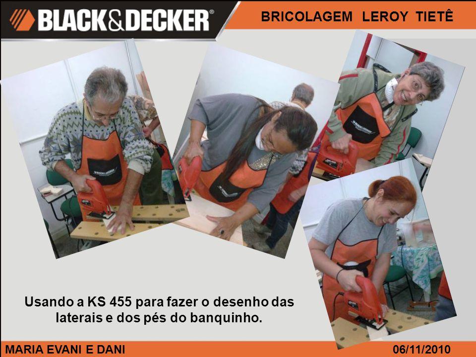 MARIA EVANI E DANI BRICOLAGEM LEROY TIETÊ 06/11/2010 Usando a KS 455 para fazer o desenho das laterais e dos pés do banquinho.