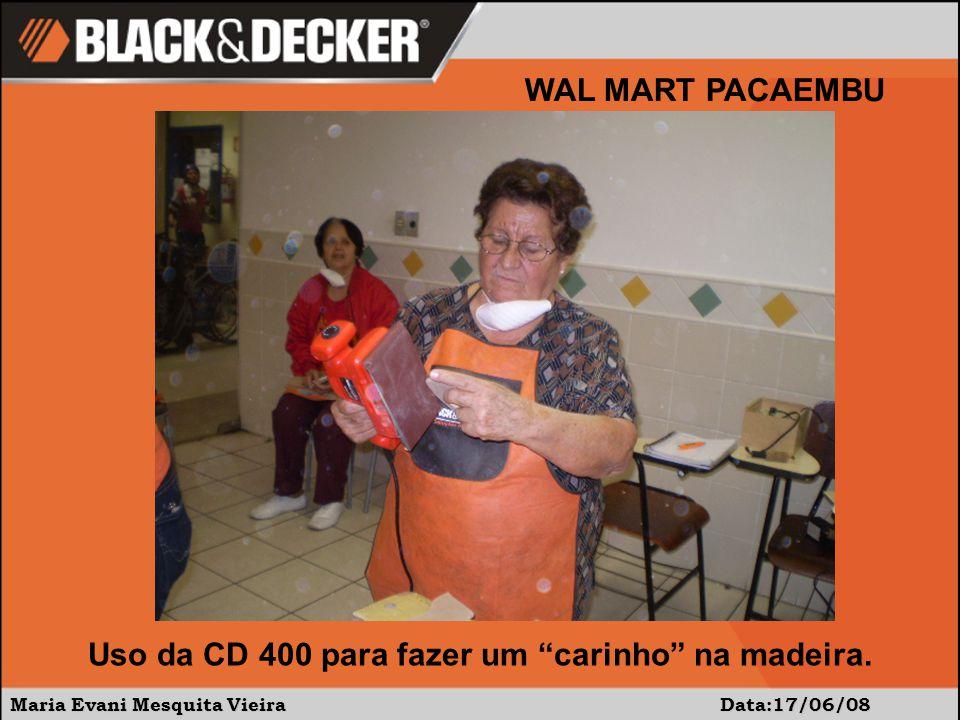 Maria Evani Mesquita Vieira Data:17/06/08 WAL MART PACAEMBU Uso da CD 400 para fazer um carinho na madeira.