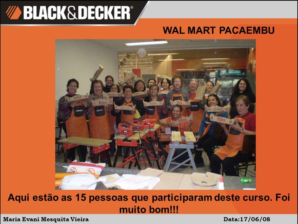 Maria Evani Mesquita Vieira Data:17/06/08 WAL MART PACAEMBU Aqui estão as 15 pessoas que participaram deste curso.