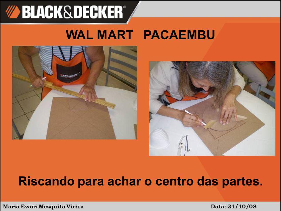 Maria Evani Mesquita Vieira Data: 21/10/08 WAL MART PACAEMBU Riscando para achar o centro das partes.