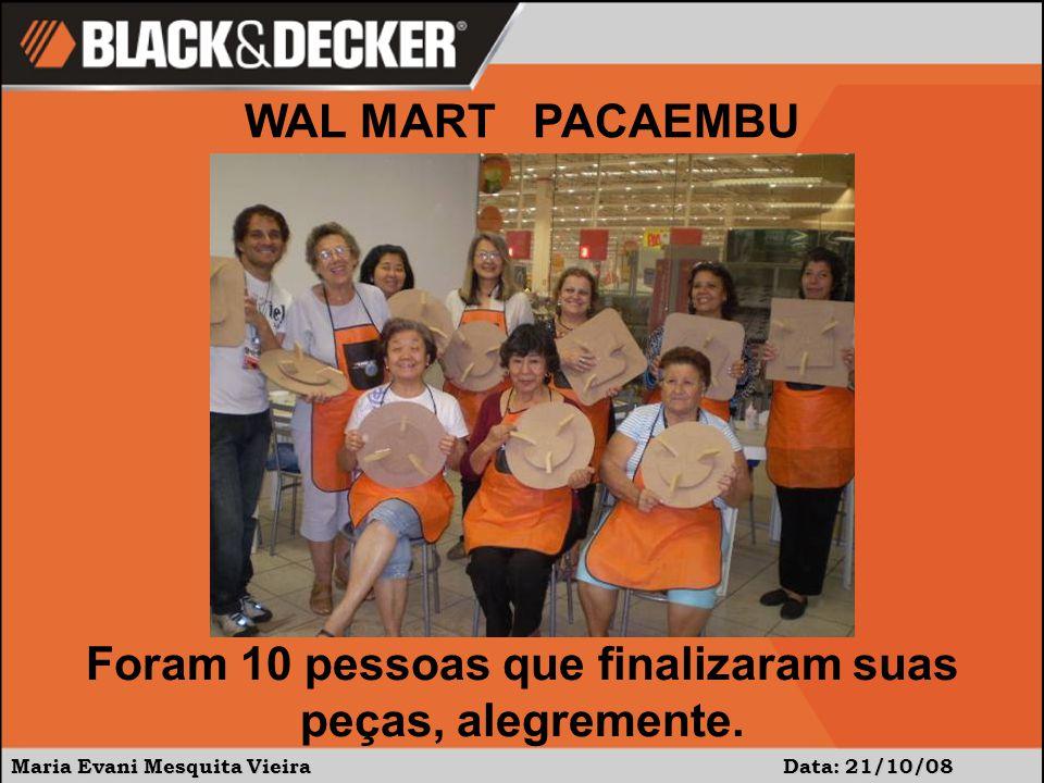 Maria Evani Mesquita Vieira Data: 21/10/08 WAL MART PACAEMBU Foram 10 pessoas que finalizaram suas peças, alegremente.