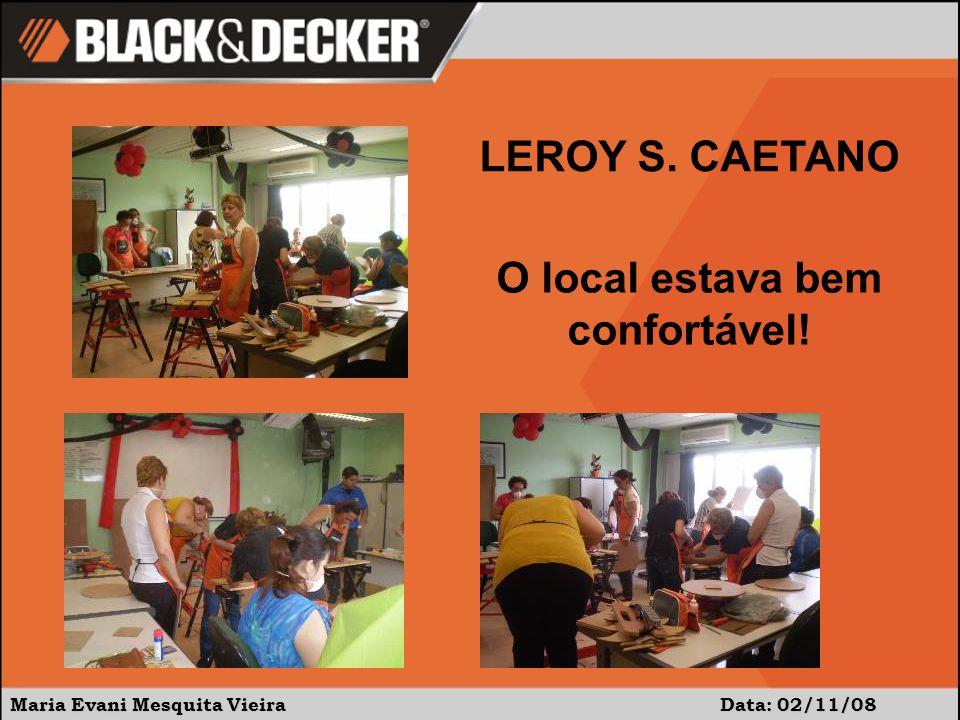 Maria Evani Mesquita Vieira Data: 02/11/08 O local estava bem confortável! LEROY S. CAETANO