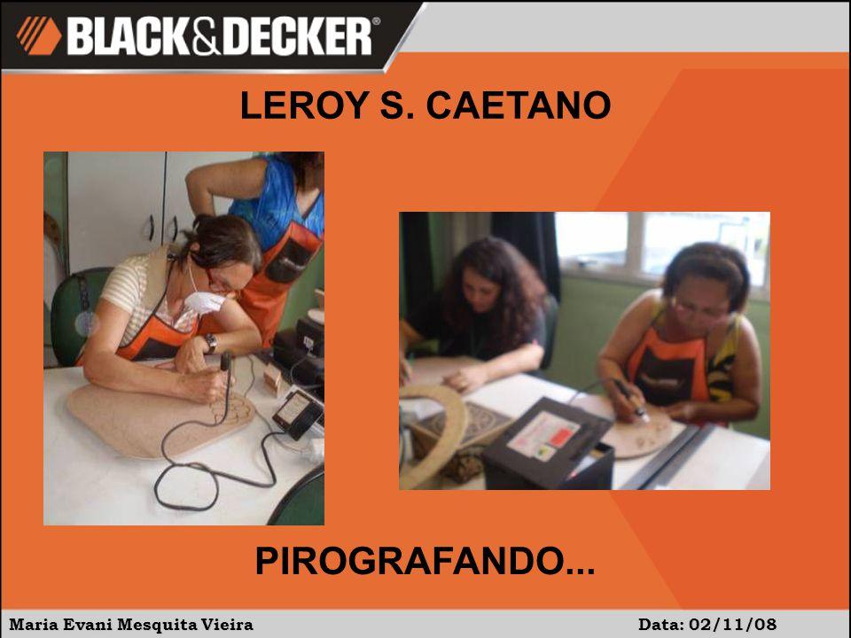 Maria Evani Mesquita Vieira Data: 02/11/08 PIROGRAFANDO... LEROY S. CAETANO