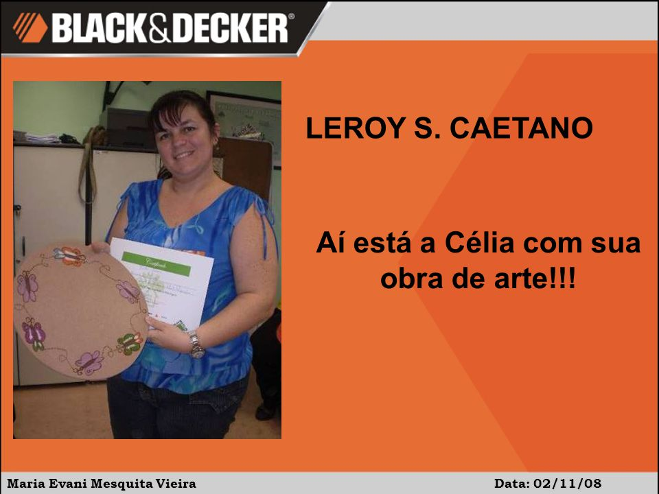 Maria Evani Mesquita Vieira Data: 02/11/08 Aí está a Célia com sua obra de arte!!! LEROY S. CAETANO