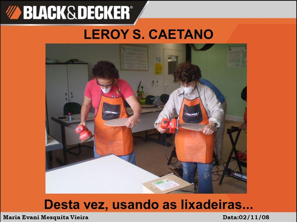 Maria Evani Mesquita Vieira Data:02/11/08 Desta vez, usando as lixadeiras... LEROY S. CAETANO