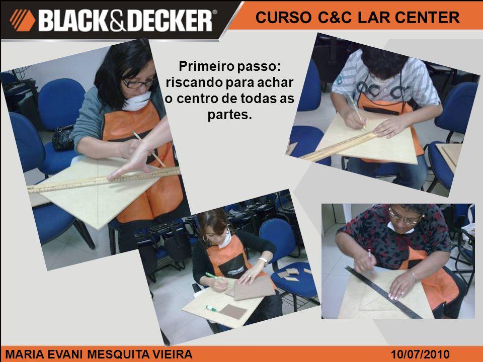 MARIA EVANI MESQUITA VIEIRA CURSO C&C LAR CENTER 10/07/2010 Primeiro passo: riscando para achar o centro de todas as partes.