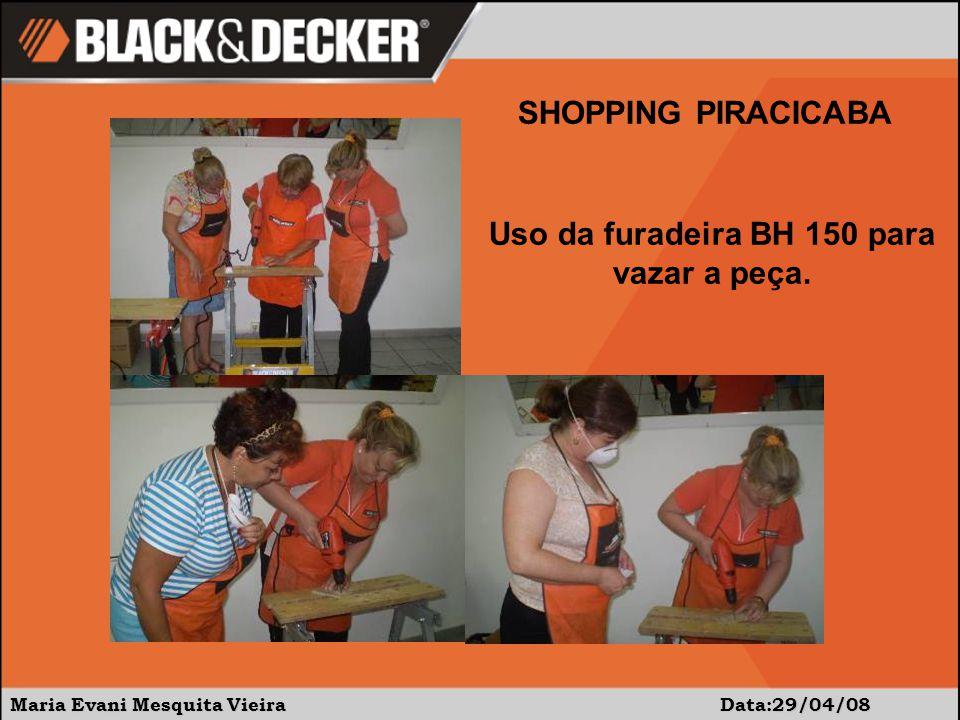 Maria Evani Mesquita Vieira Data:29/04/08 SHOPPING PIRACICABA Uso da furadeira BH 150 para vazar a peça.
