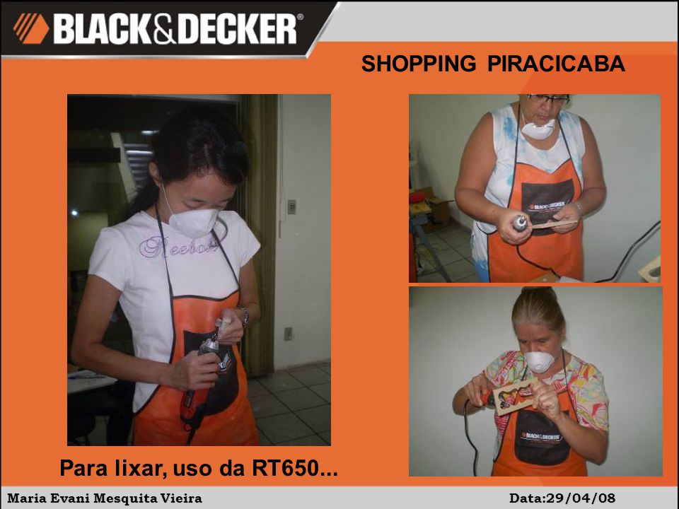 Maria Evani Mesquita Vieira Data:29/04/08 SHOPPING PIRACICABA Para lixar, uso da RT650...