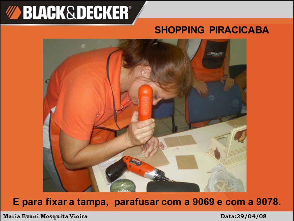 Maria Evani Mesquita Vieira Data:29/04/08 SHOPPING PIRACICABA E para fixar a tampa, parafusar com a 9069 e com a 9078.