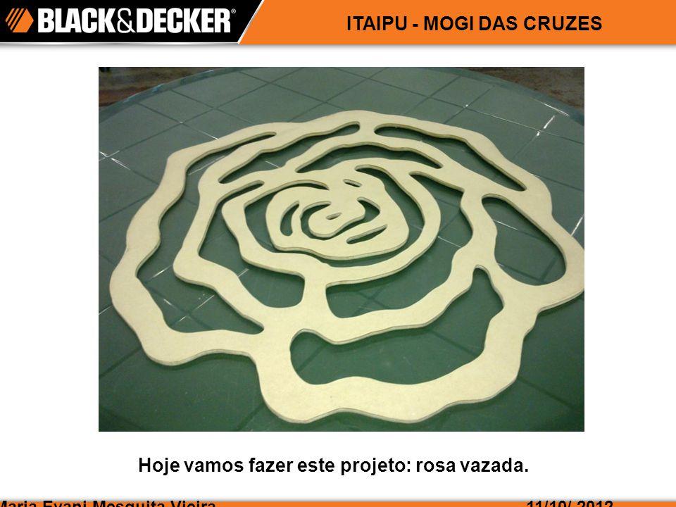 Maria Evani Mesquita Vieira11/10/ 2012 ITAIPU - MOGI DAS CRUZES Hoje vamos fazer este projeto: rosa vazada.