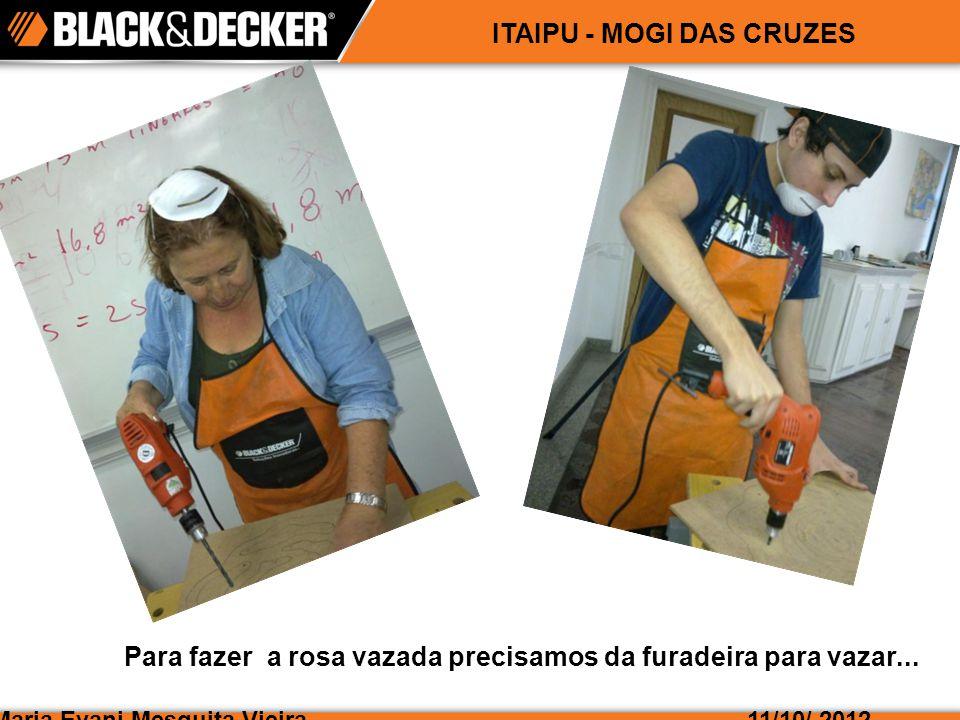 Maria Evani Mesquita Vieira11/10/ 2012 ITAIPU - MOGI DAS CRUZES Para fazer a rosa vazada precisamos da furadeira para vazar...