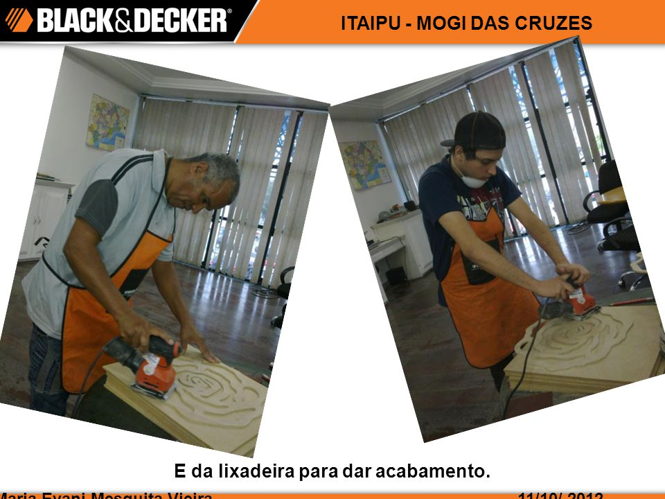 Maria Evani Mesquita Vieira11/10/ 2012 ITAIPU - MOGI DAS CRUZES E da lixadeira para dar acabamento.