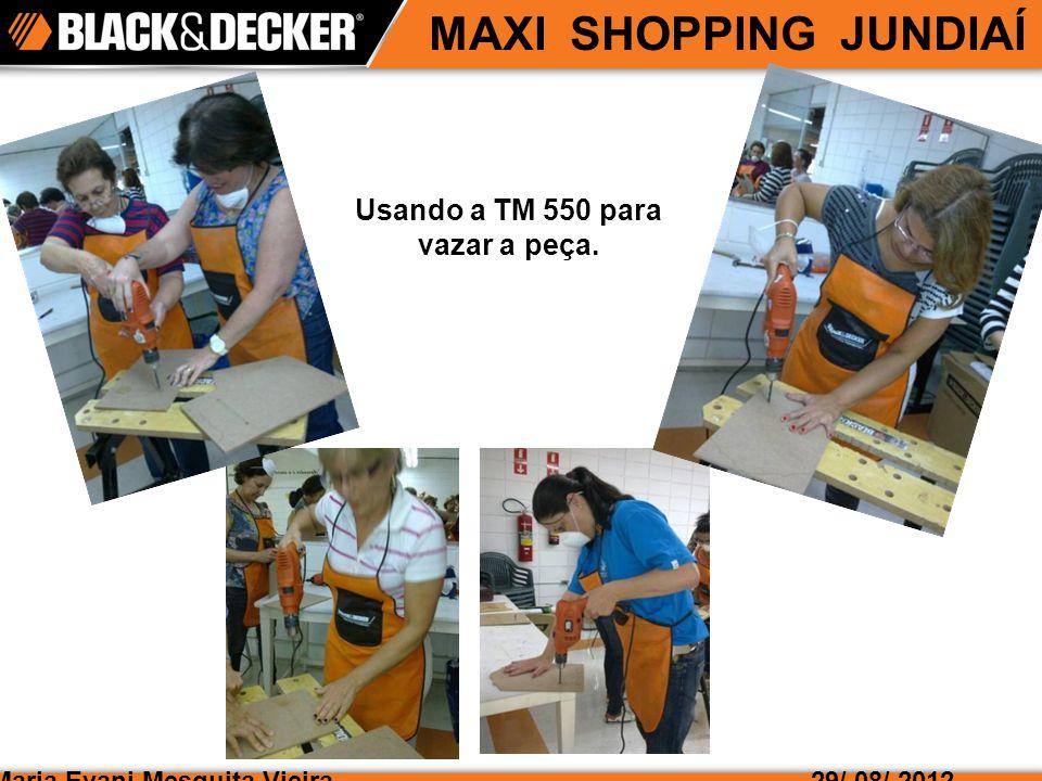 Maria Evani Mesquita Vieira MAXI SHOPPING JUNDIAÍ 29/ 08/ 2012 Usando a TM 550 para vazar a peça.
