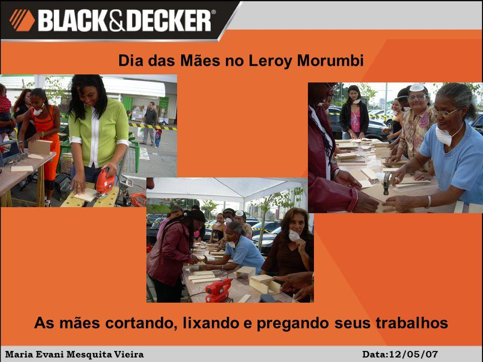 Maria Evani Mesquita Vieira Data:12/05/07 Dia das Mães no Leroy Morumbi As mães cortando, lixando e pregando seus trabalhos