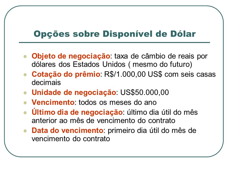 Opções sobre Disponível de Dólar Objeto de negociação: taxa de câmbio de reais por dólares dos Estados Unidos ( mesmo do futuro) Cotação do prêmio: R$