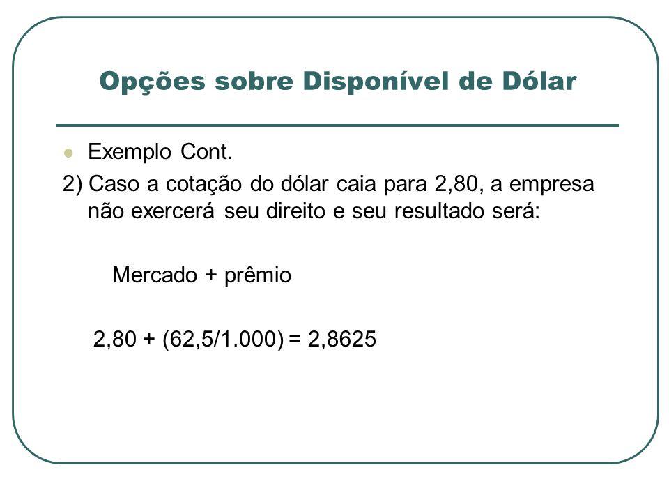 Exemplo Cont. 2) Caso a cotação do dólar caia para 2,80, a empresa não exercerá seu direito e seu resultado será: Mercado + prêmio 2,80 + (62,5/1.000)