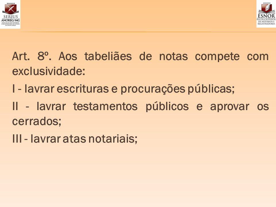 Art. 8º. Aos tabeliães de notas compete com exclusividade: I - lavrar escrituras e procurações públicas; II - lavrar testamentos públicos e aprovar os