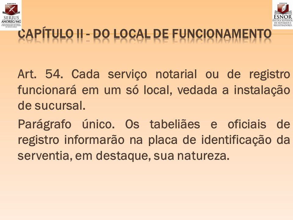 Art. 54. Cada serviço notarial ou de registro funcionará em um só local, vedada a instalação de sucursal. Parágrafo único. Os tabeliães e oficiais de