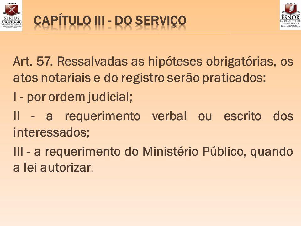 Art. 57. Ressalvadas as hipóteses obrigatórias, os atos notariais e do registro serão praticados: I - por ordem judicial; II - a requerimento verbal o
