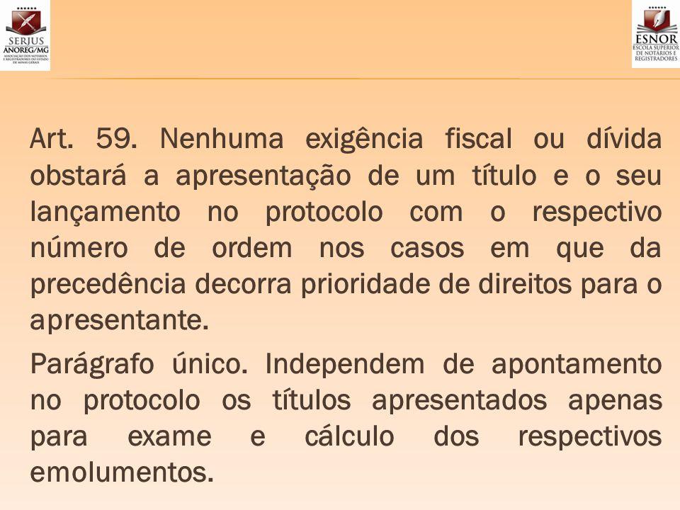 Art. 59. Nenhuma exigência fiscal ou dívida obstará a apresentação de um título e o seu lançamento no protocolo com o respectivo número de ordem nos c