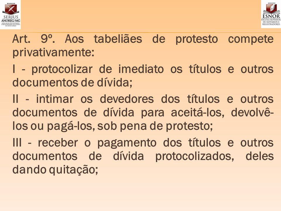 Art. 9º. Aos tabeliães de protesto compete privativamente: I - protocolizar de imediato os títulos e outros documentos de dívida; II - intimar os deve