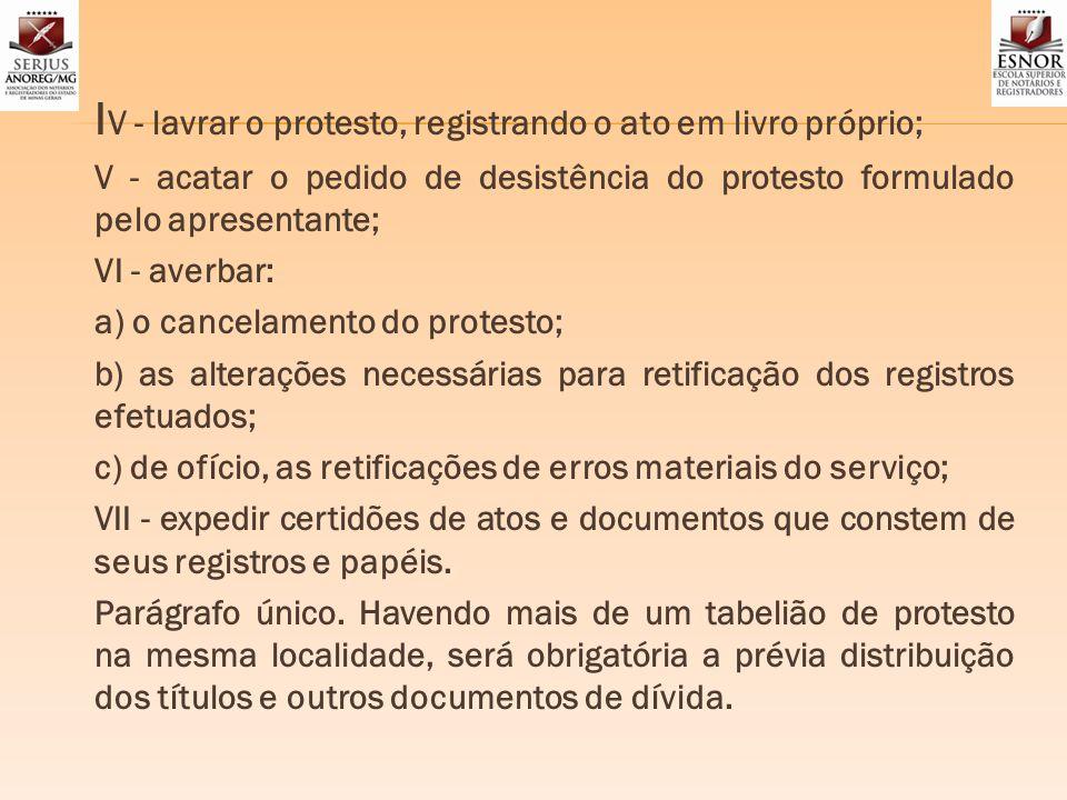 I V - lavrar o protesto, registrando o ato em livro próprio; V - acatar o pedido de desistência do protesto formulado pelo apresentante; VI - averbar:
