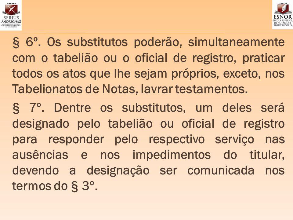 § 6º. Os substitutos poderão, simultaneamente com o tabelião ou o oficial de registro, praticar todos os atos que lhe sejam próprios, exceto, nos Tabe