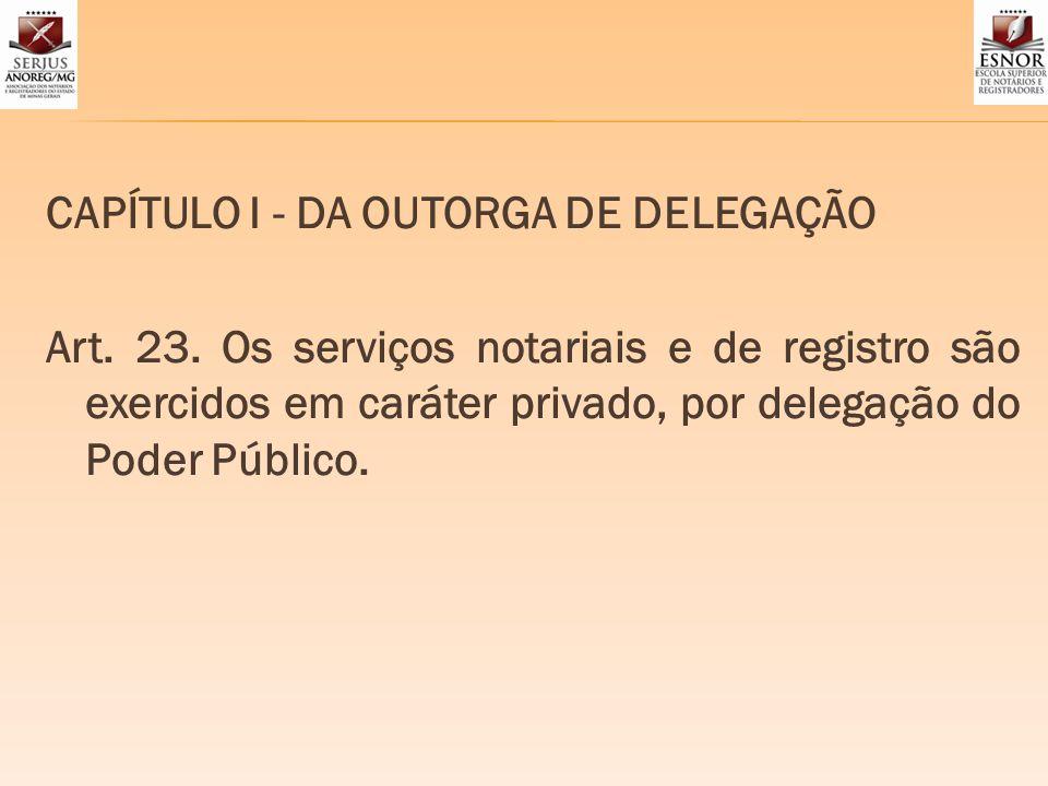 CAPÍTULO I - DA OUTORGA DE DELEGAÇÃO Art. 23. Os serviços notariais e de registro são exercidos em caráter privado, por delegação do Poder Público.