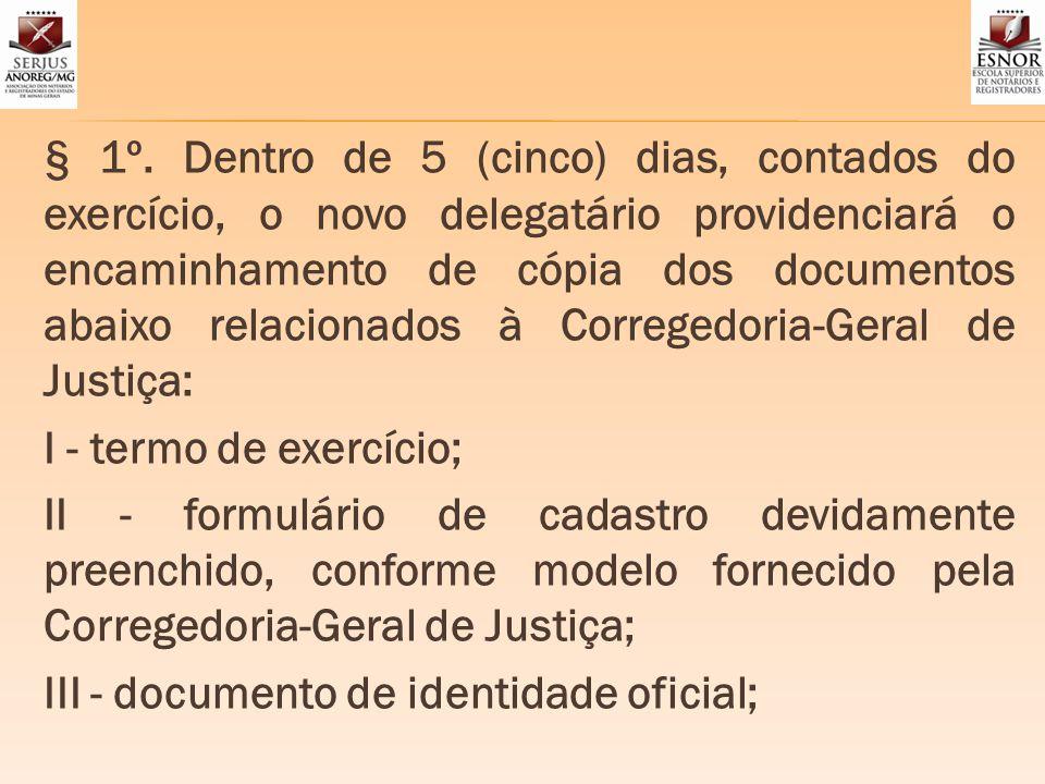 § 1º. Dentro de 5 (cinco) dias, contados do exercício, o novo delegatário providenciará o encaminhamento de cópia dos documentos abaixo relacionados à