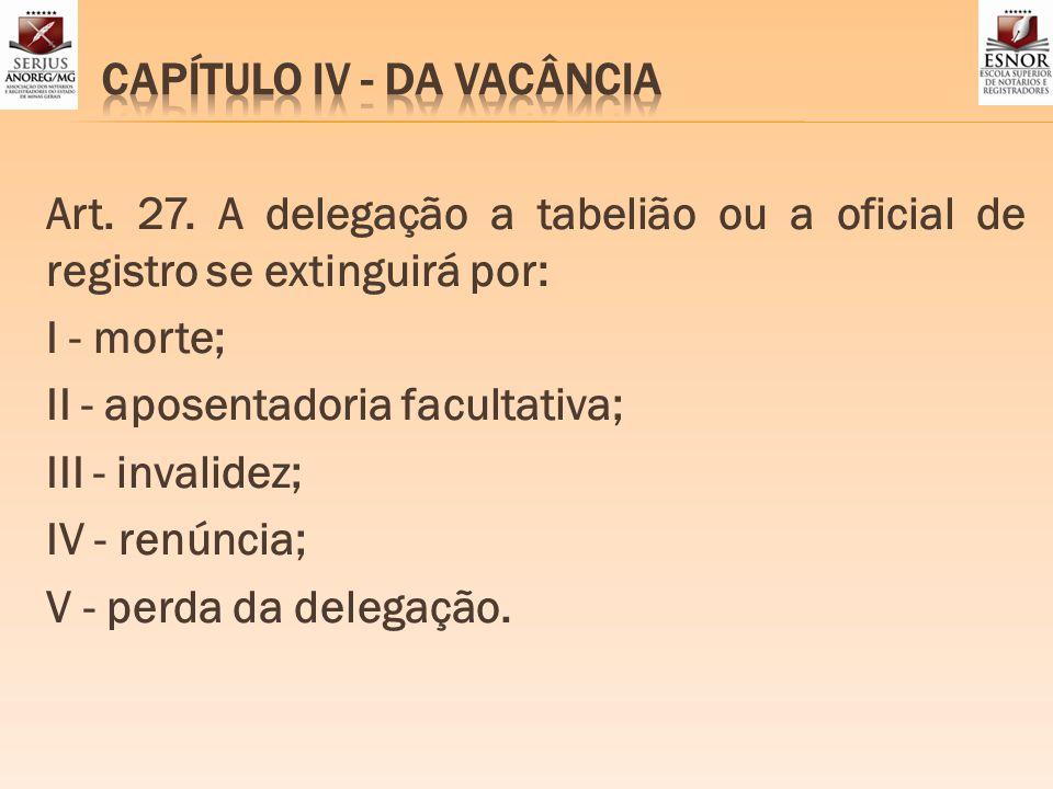 Art. 27. A delegação a tabelião ou a oficial de registro se extinguirá por: I - morte; II - aposentadoria facultativa; III - invalidez; IV - renúncia;