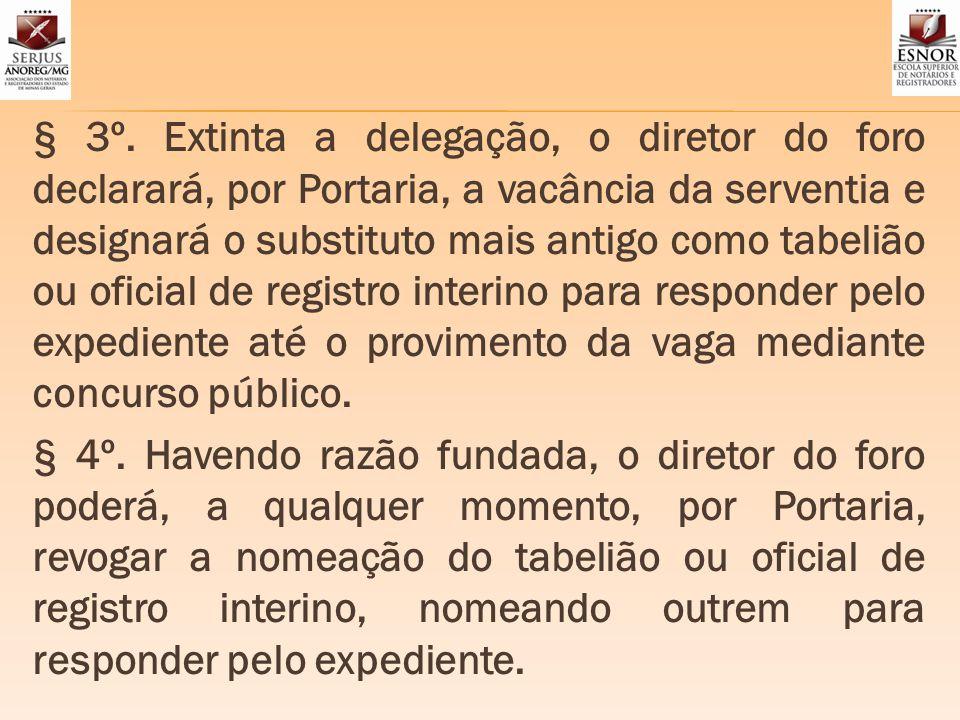 § 3º. Extinta a delegação, o diretor do foro declarará, por Portaria, a vacância da serventia e designará o substituto mais antigo como tabelião ou of