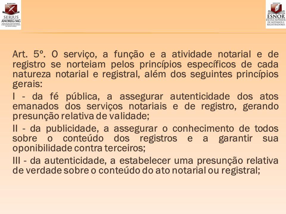 Art. 5º. O serviço, a função e a atividade notarial e de registro se norteiam pelos princípios específicos de cada natureza notarial e registral, além